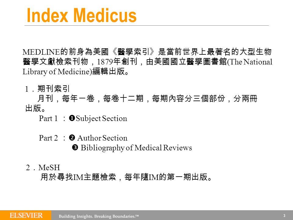 3 Index Medicus MEDLINE 的前身為美國《醫學索引》是當前世界上最著名的大型生物 醫學文獻檢索刊物, 1879 年創刊,由美國國立醫學圖書館 (The National Library of Medicine) 編輯出版。 1 .期刊索引 月刊,每年ㄧ卷,每卷十二期,每期內容分三個部份,分兩冊 出版。 Part 1 :  Subject Section Part 2 :  Author Section  Bibliography of Medical Reviews 2 . MeSH 用於尋找 IM 主題檢索,每年隨 IM 的第一期出版。