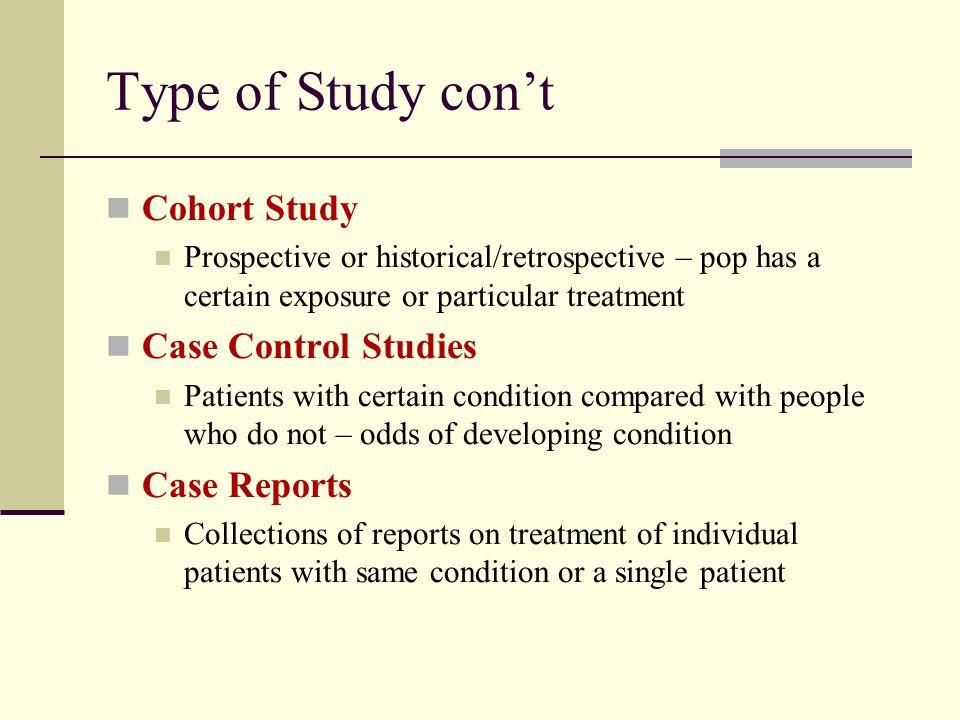 Type of Study con't Cohort Study Prospective or historical/retrospective – pop has a certain exposure or particular treatment Case Control Studies Pat