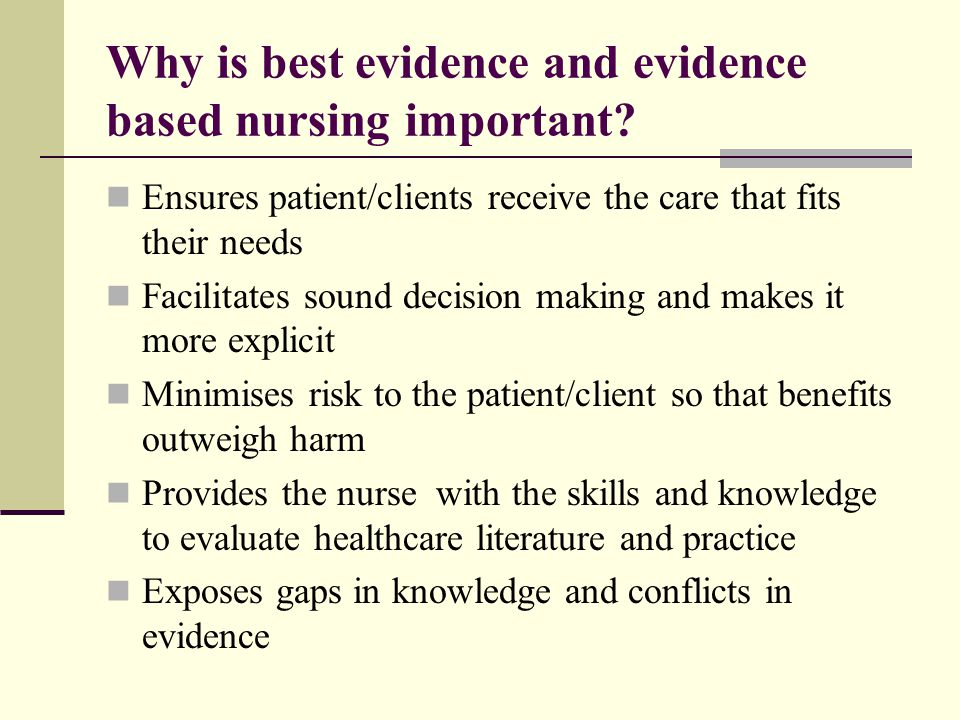 Why is best evidence and evidence based nursing important? Ensures patient/clients receive the care that fits their needs Facilitates sound decision m