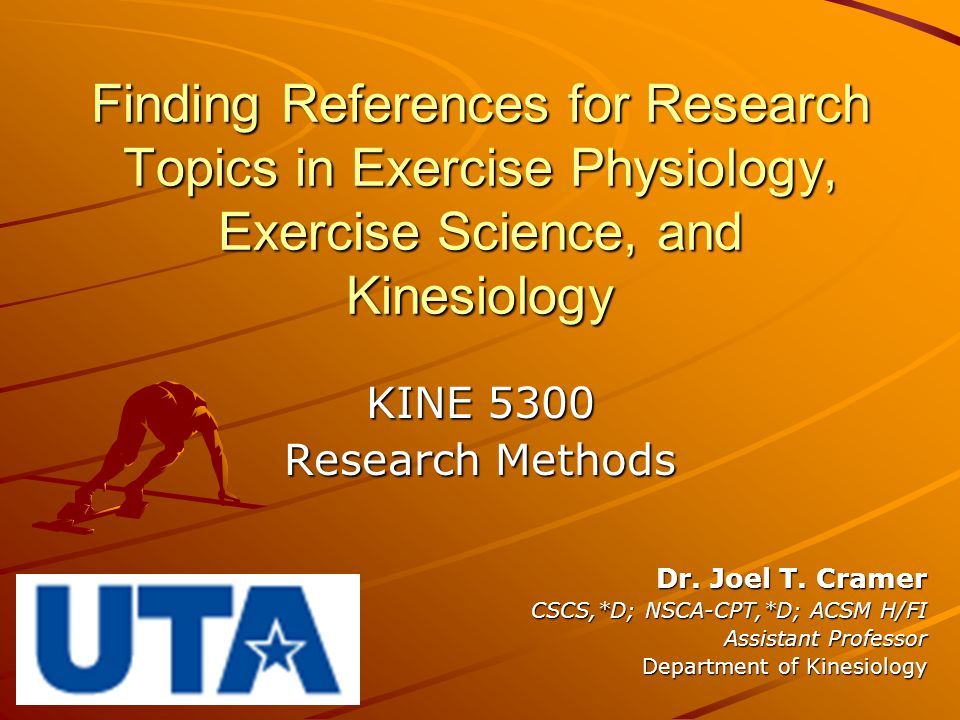 Finding References for Research Topics in Exercise Physiology, Exercise Science, and Kinesiology KINE 5300 Research Methods Dr. Joel T. Cramer CSCS,*D