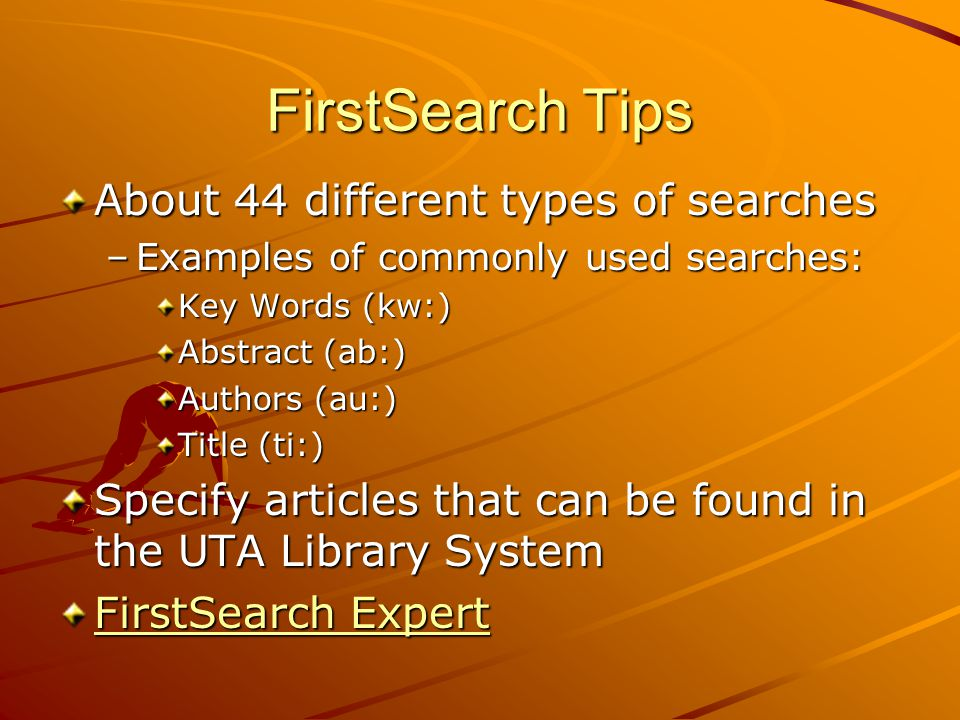 FirstSearch Tips About 44 different types of searches –Examples of commonly used searches: Key Words (kw:) Abstract (ab:) Authors (au:) Title (ti:) Specify articles that can be found in the UTA Library System FirstSearch Expert FirstSearch Expert