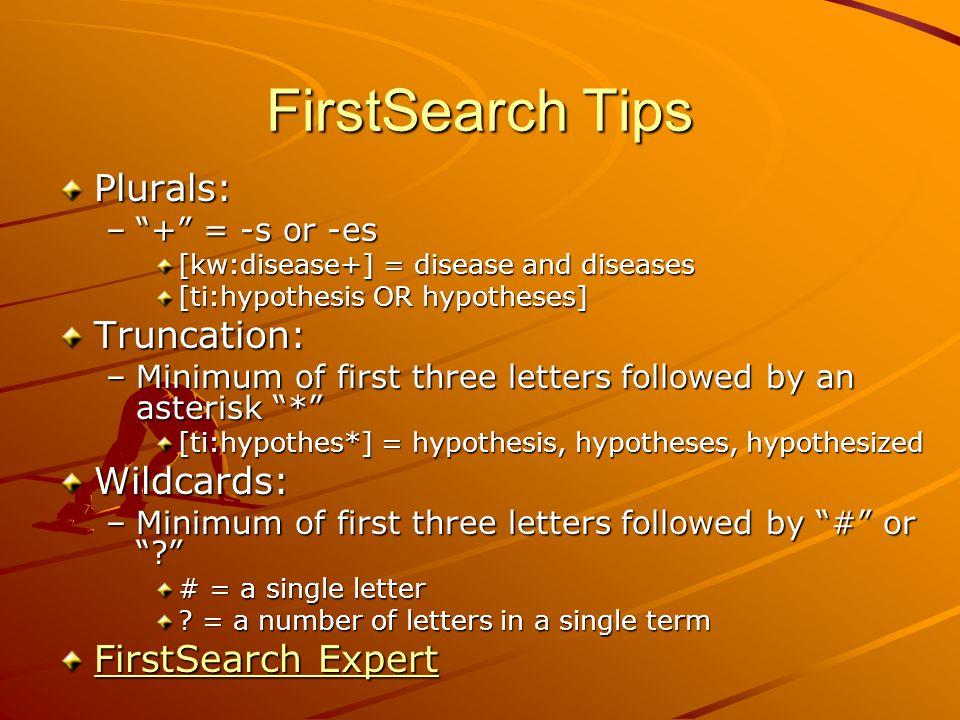 FirstSearch Tips Plurals: – + = -s or -es [kw:disease+] = disease and diseases [ti:hypothesis OR hypotheses] Truncation: –Minimum of first three letters followed by an asterisk * [ti:hypothes*] = hypothesis, hypotheses, hypothesized Wildcards: –Minimum of first three letters followed by # or # = a single letter .