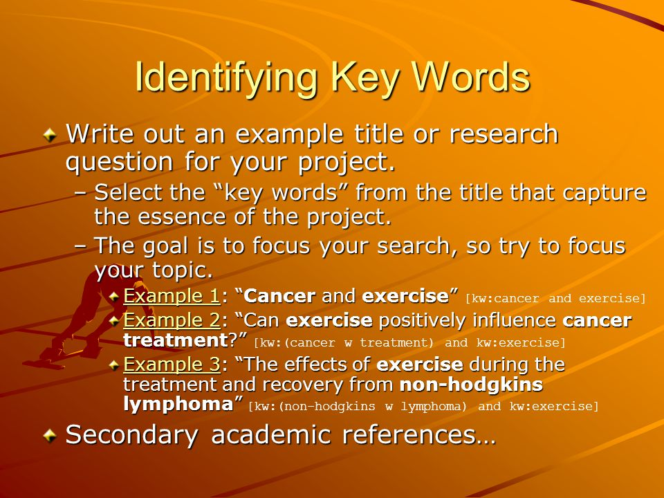 "Identifying Key Words Write out an example title or research question for your project. –Select the ""key words"" from the title that capture the essenc"