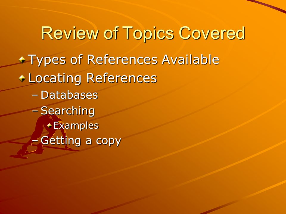 Review of Topics Covered Types of References Available Locating References –Databases –Searching Examples –Getting a copy
