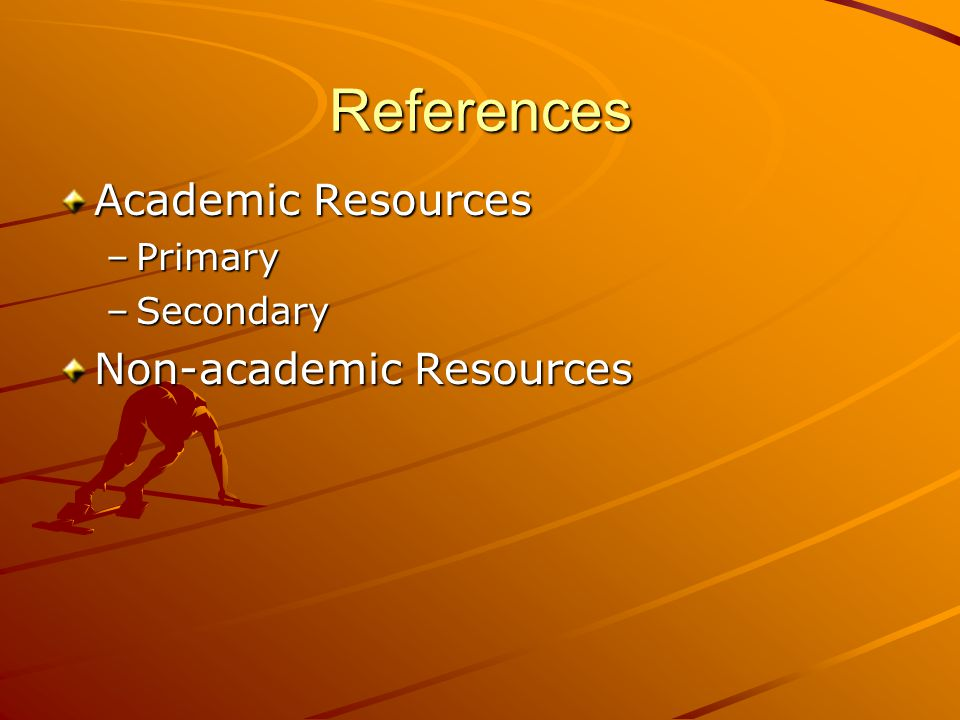 References Academic Resources –Primary –Secondary Non-academic Resources