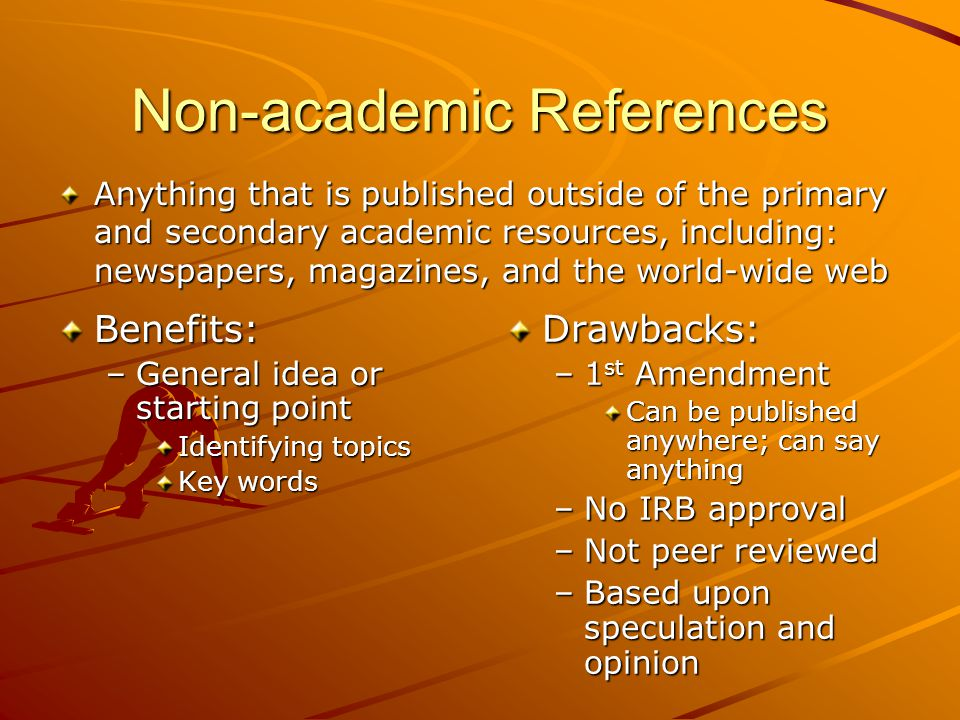 Non-academic References Benefits: –General idea or starting point Identifying topics Key words Drawbacks: –1 st Amendment Can be published anywhere; can say anything –No IRB approval –Not peer reviewed –Based upon speculation and opinion Anything that is published outside of the primary and secondary academic resources, including: newspapers, magazines, and the world-wide web