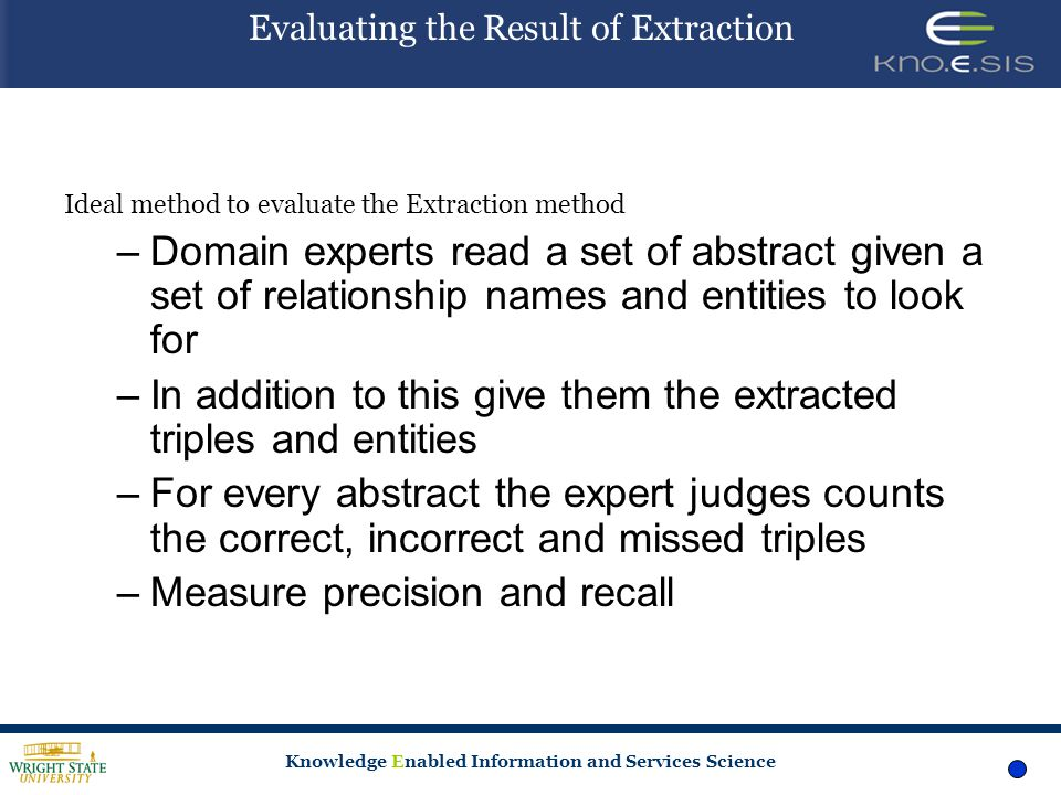 Knowledge Enabled Information and Services Science Evaluating the Result of Extraction Ideal method to evaluate the Extraction method –Domain experts read a set of abstract given a set of relationship names and entities to look for –In addition to this give them the extracted triples and entities –For every abstract the expert judges counts the correct, incorrect and missed triples –Measure precision and recall