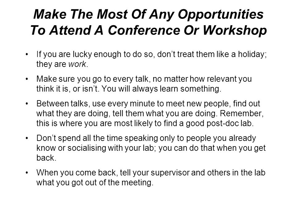 Make The Most Of Any Opportunities To Attend A Conference Or Workshop If you are lucky enough to do so, don't treat them like a holiday; they are work.