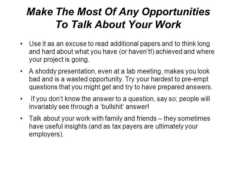 Make The Most Of Any Opportunities To Talk About Your Work Use it as an excuse to read additional papers and to think long and hard about what you have (or haven't!) achieved and where your project is going.