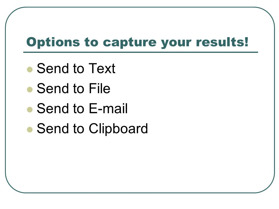 Options to capture your results! Send to Text Send to File Send to E-mail Send to Clipboard