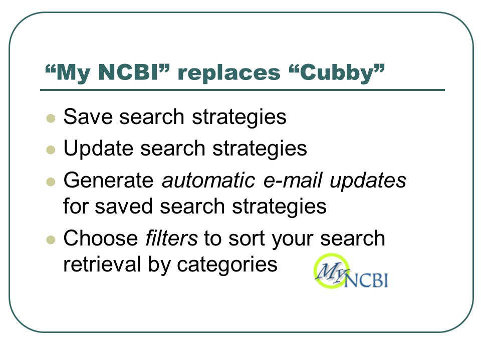 My NCBI replaces Cubby Save search strategies Update search strategies Generate automatic e-mail updates for saved search strategies Choose filters to sort your search retrieval by categories