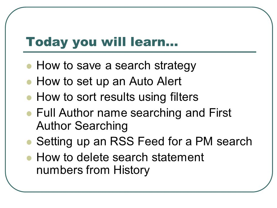Today you will learn… How to save a search strategy How to set up an Auto Alert How to sort results using filters Full Author name searching and First