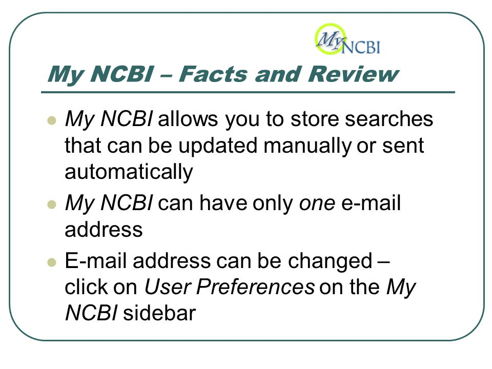 My NCBI – Facts and Review My NCBI allows you to store searches that can be updated manually or sent automatically My NCBI can have only one e-mail address E-mail address can be changed – click on User Preferences on the My NCBI sidebar
