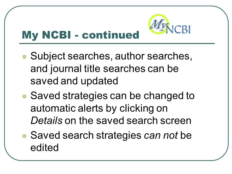 My NCBI - continued Subject searches, author searches, and journal title searches can be saved and updated Saved strategies can be changed to automatic alerts by clicking on Details on the saved search screen Saved search strategies can not be edited