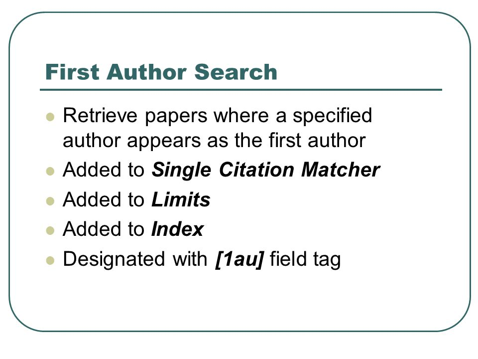 First Author Search Retrieve papers where a specified author appears as the first author Added to Single Citation Matcher Added to Limits Added to Index Designated with [1au] field tag