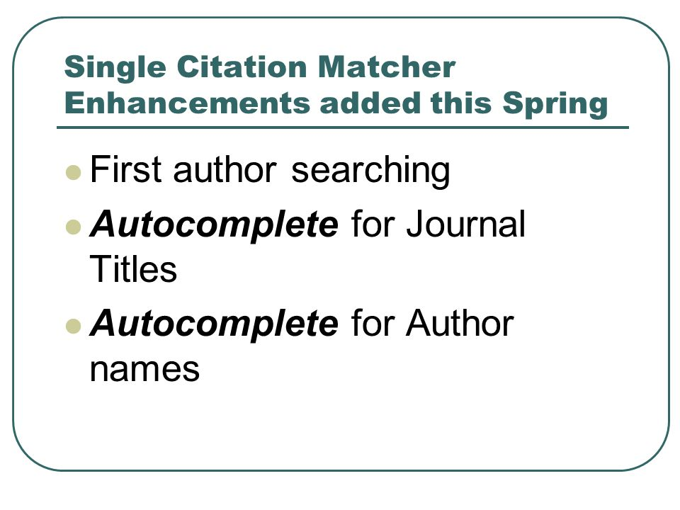 Single Citation Matcher Enhancements added this Spring First author searching Autocomplete for Journal Titles Autocomplete for Author names