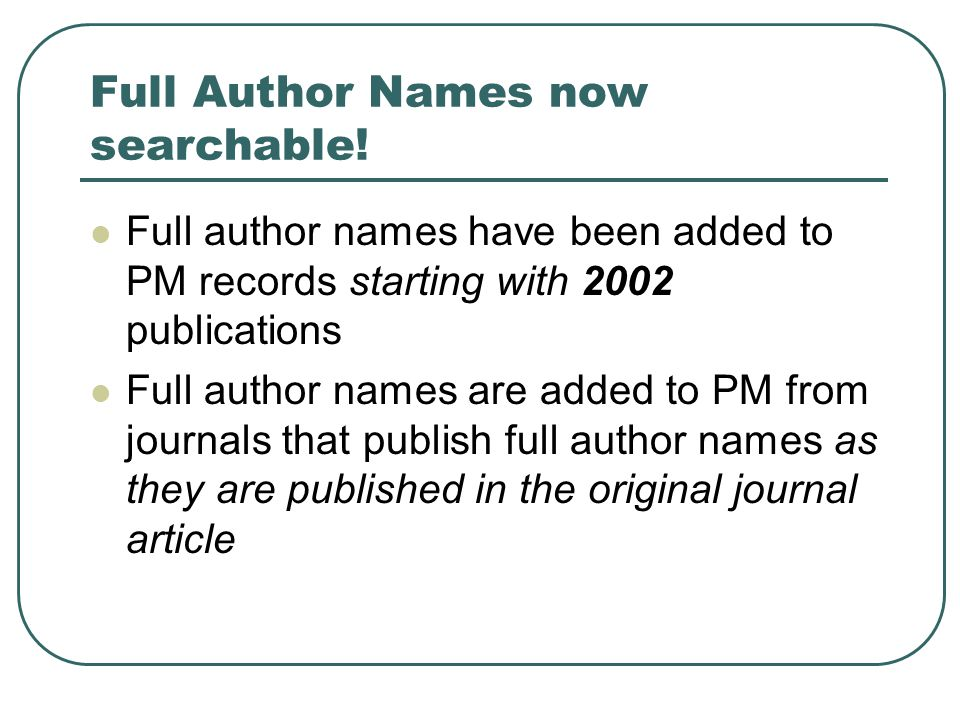 Full Author Names now searchable! Full author names have been added to PM records starting with 2002 publications Full author names are added to PM fr