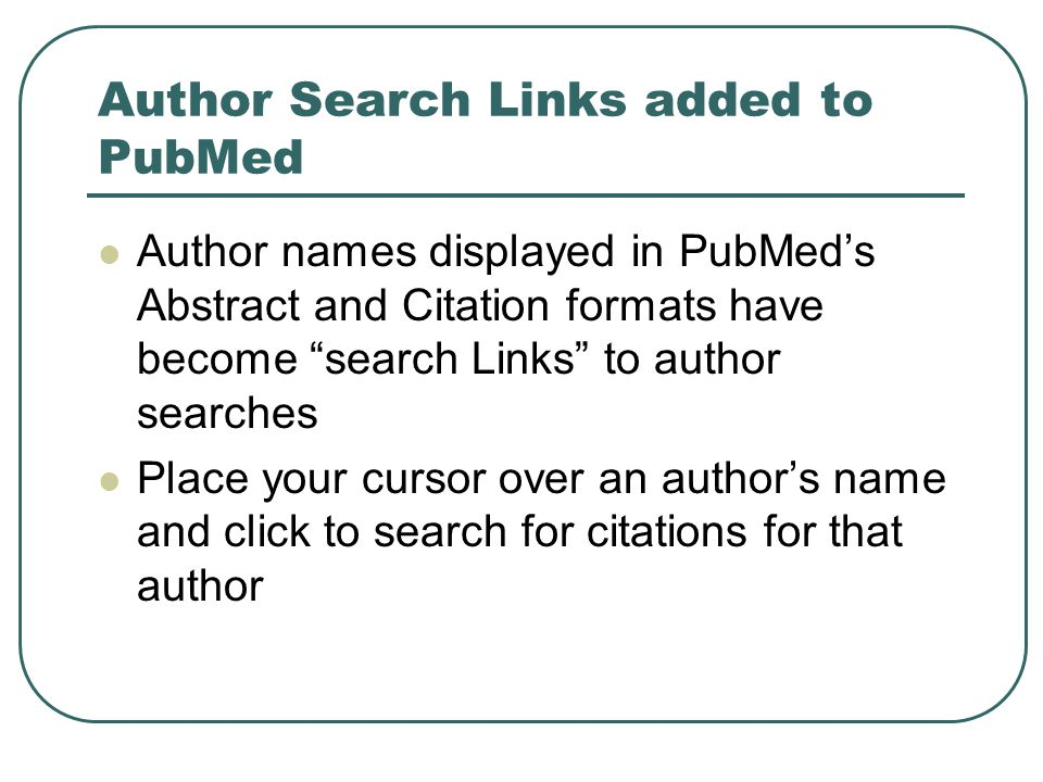 """Author Search Links added to PubMed Author names displayed in PubMed's Abstract and Citation formats have become """"search Links"""" to author searches Pla"""