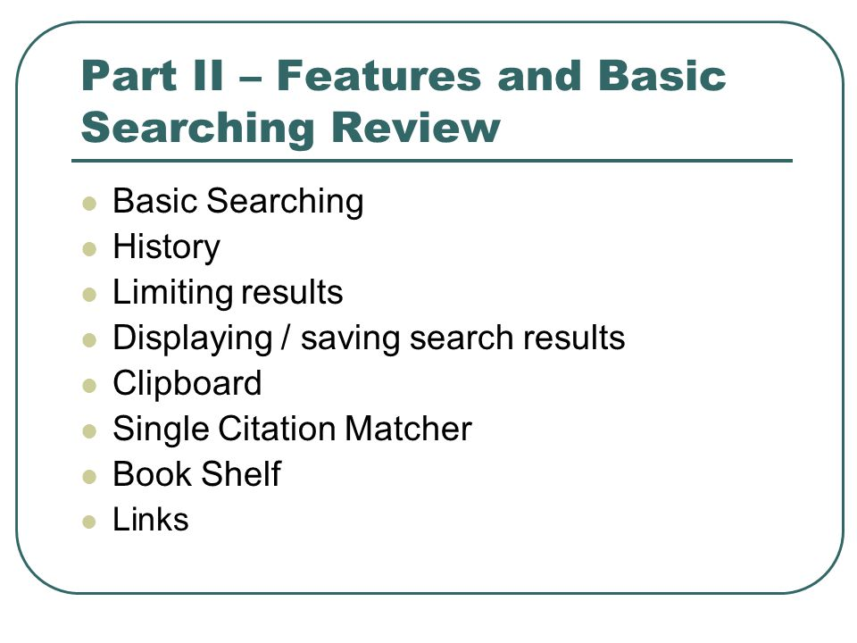 Part II – Features and Basic Searching Review Basic Searching History Limiting results Displaying / saving search results Clipboard Single Citation Matcher Book Shelf Links