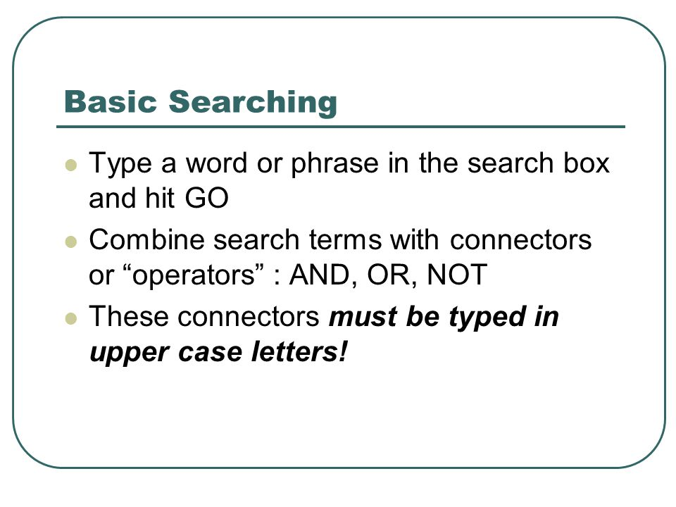Basic Searching Type a word or phrase in the search box and hit GO Combine search terms with connectors or operators : AND, OR, NOT These connectors must be typed in upper case letters!