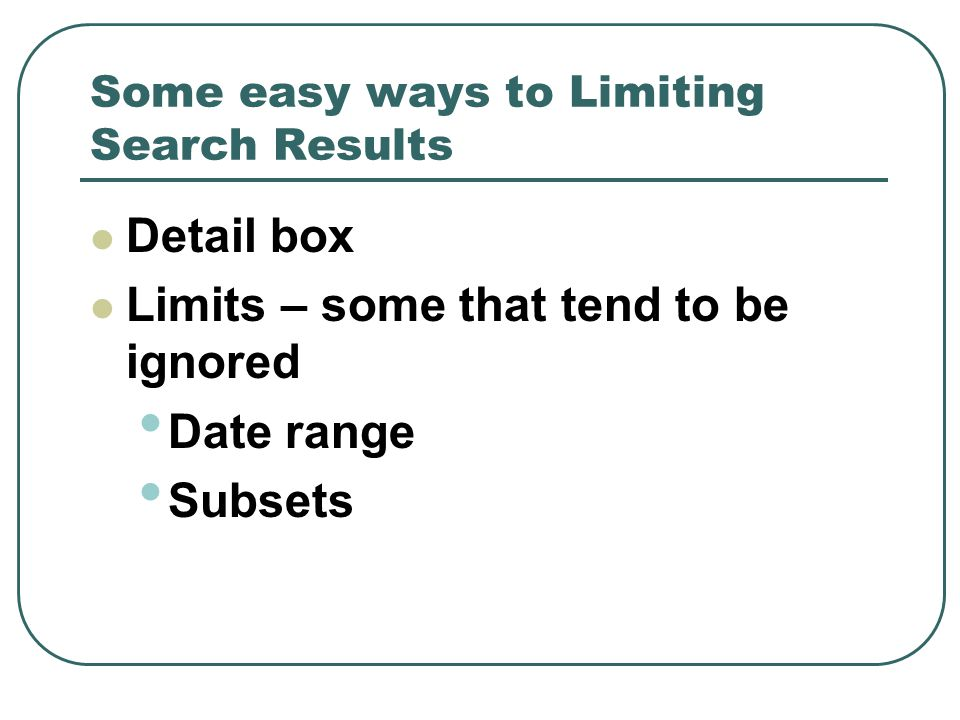 Some easy ways to Limiting Search Results Detail box Limits – some that tend to be ignored Date range Subsets