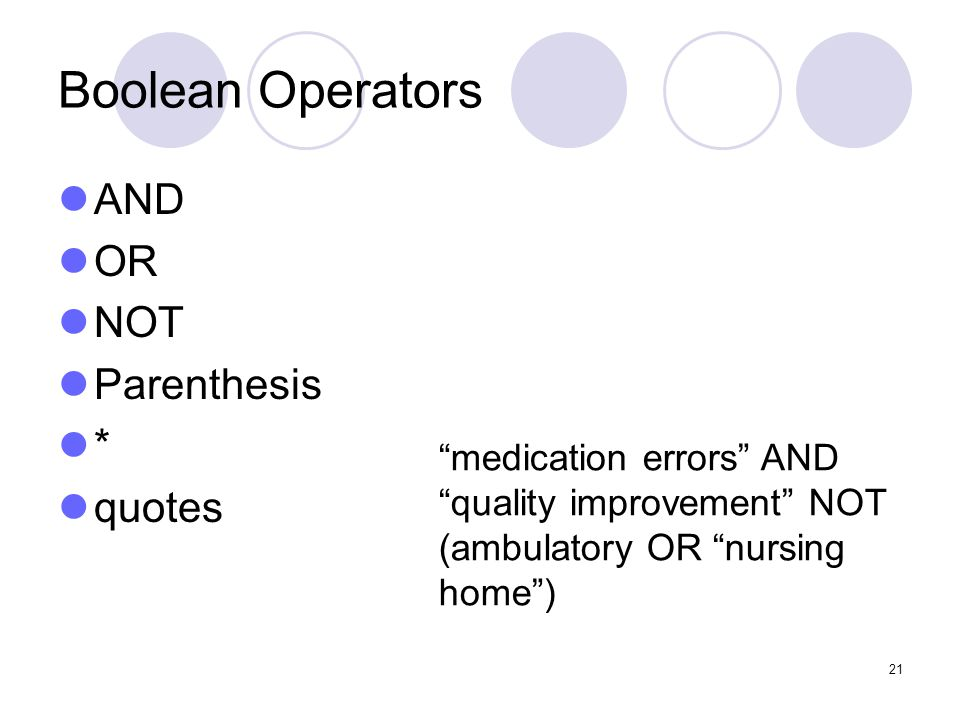 21 Boolean Operators AND OR NOT Parenthesis * quotes medication errors AND quality improvement NOT (ambulatory OR nursing home )