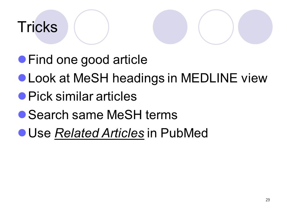 29 Tricks Find one good article Look at MeSH headings in MEDLINE view Pick similar articles Search same MeSH terms Use Related Articles in PubMed