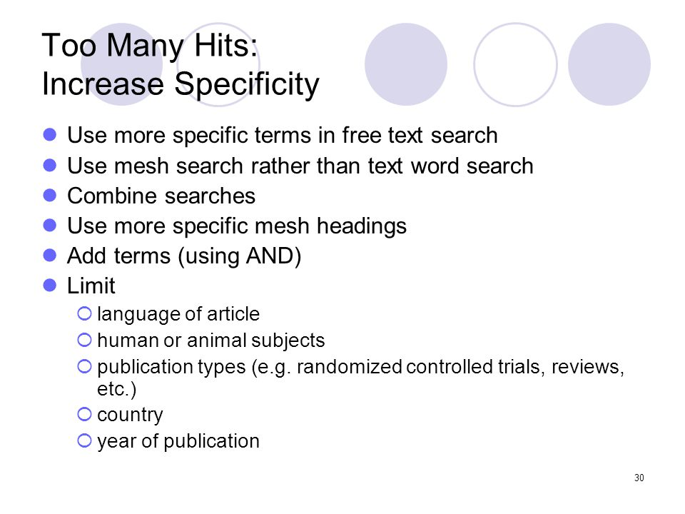 30 Too Many Hits: Increase Specificity Use more specific terms in free text search Use mesh search rather than text word search Combine searches Use more specific mesh headings Add terms (using AND) Limit  language of article  human or animal subjects  publication types (e.g.