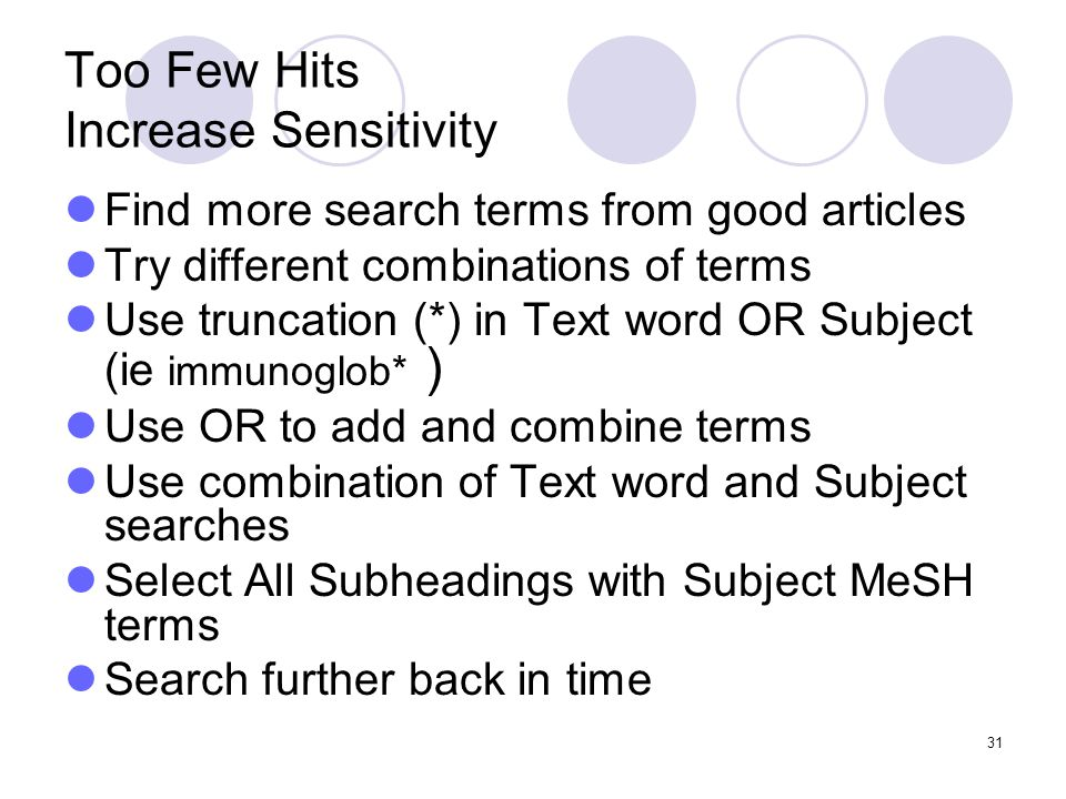 31 Too Few Hits Increase Sensitivity Find more search terms from good articles Try different combinations of terms Use truncation (*) in Text word OR Subject (ie immunoglob* ) Use OR to add and combine terms Use combination of Text word and Subject searches Select All Subheadings with Subject MeSH terms Search further back in time