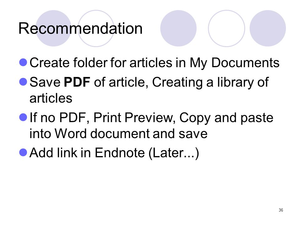 36 Recommendation Create folder for articles in My Documents Save PDF of article, Creating a library of articles If no PDF, Print Preview, Copy and paste into Word document and save Add link in Endnote (Later...)