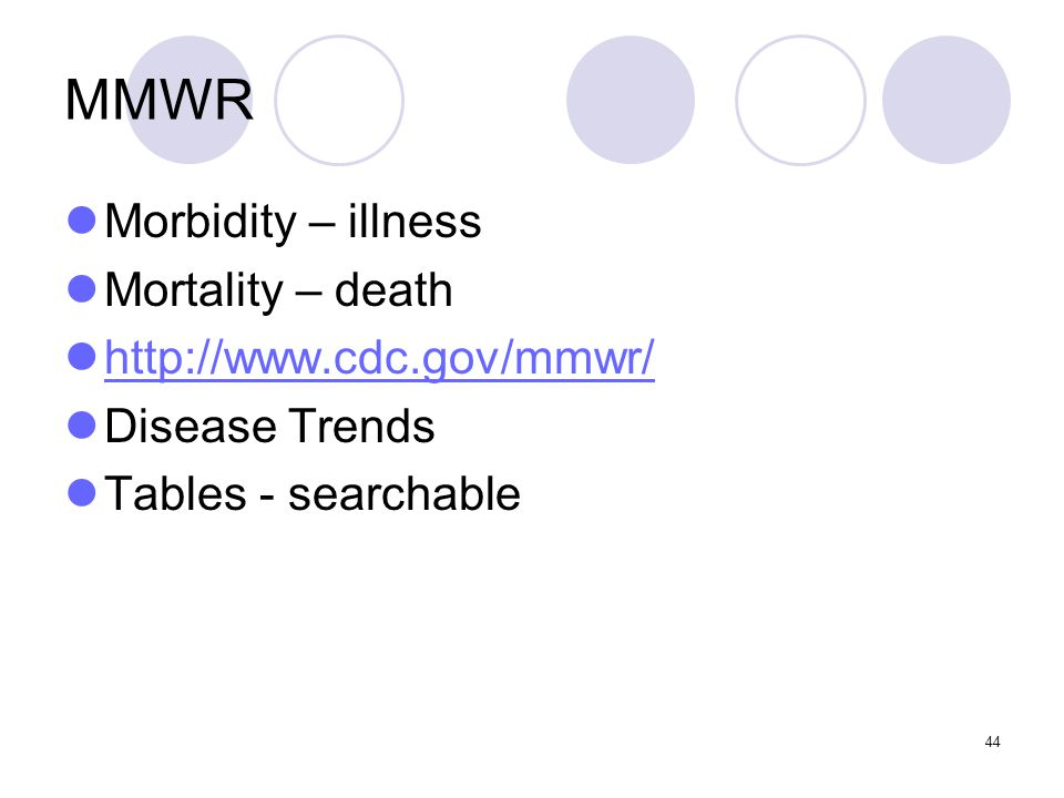 44 MMWR Morbidity – illness Mortality – death http://www.cdc.gov/mmwr/ Disease Trends Tables - searchable
