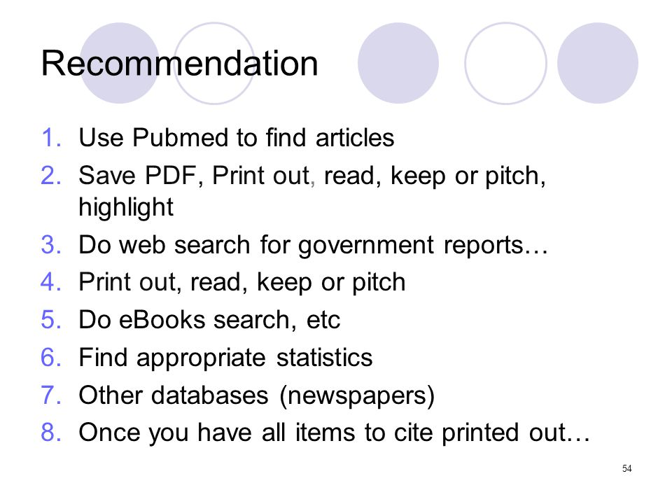 54 Recommendation 1.Use Pubmed to find articles 2.Save PDF, Print out, read, keep or pitch, highlight 3.Do web search for government reports… 4.Print out, read, keep or pitch 5.Do eBooks search, etc 6.Find appropriate statistics 7.Other databases (newspapers) 8.Once you have all items to cite printed out…