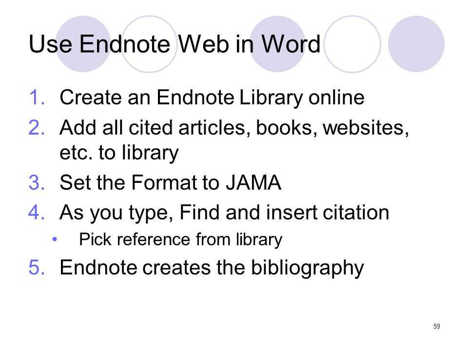 59 Use Endnote Web in Word 1.Create an Endnote Library online 2.Add all cited articles, books, websites, etc.