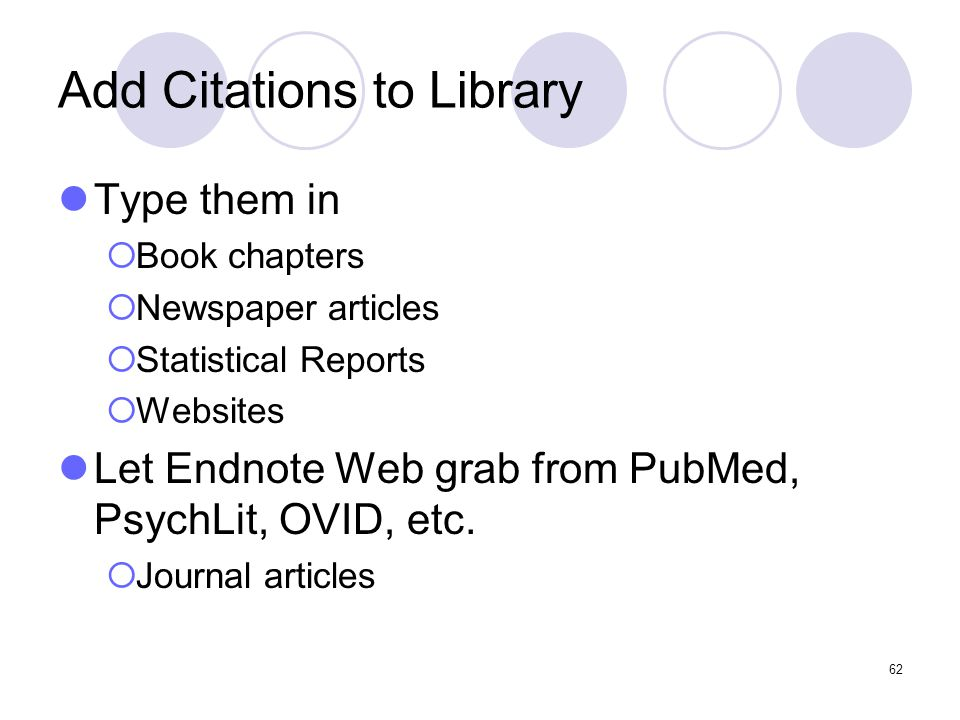 62 Add Citations to Library Type them in  Book chapters  Newspaper articles  Statistical Reports  Websites Let Endnote Web grab from PubMed, PsychLit, OVID, etc.