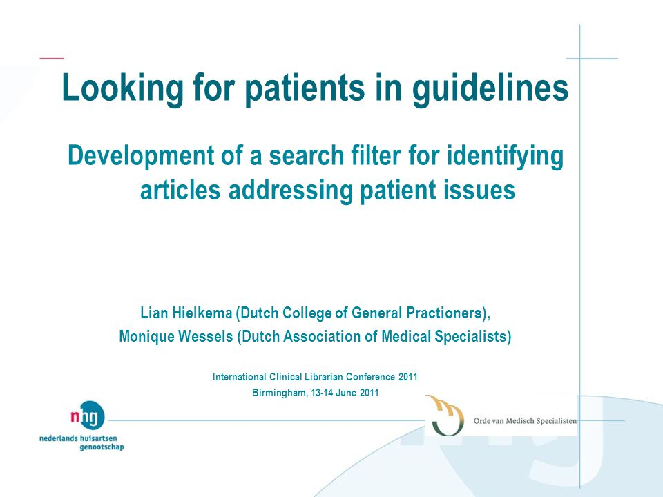 Looking for patients in guidelines Development of a search filter for identifying articles addressing patient issues Lian Hielkema (Dutch College of General Practioners), Monique Wessels (Dutch Association of Medical Specialists) International Clinical Librarian Conference 2011 Birmingham, 13-14 June 2011