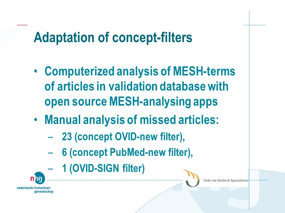Adaptation of concept-filters Computerized analysis of MESH-terms of articles in validation database with open source MESH-analysing apps Manual analysis of missed articles: – 23 (concept OVID-new filter), – 6 (concept PubMed-new filter), – 1 (OVID-SIGN filter)