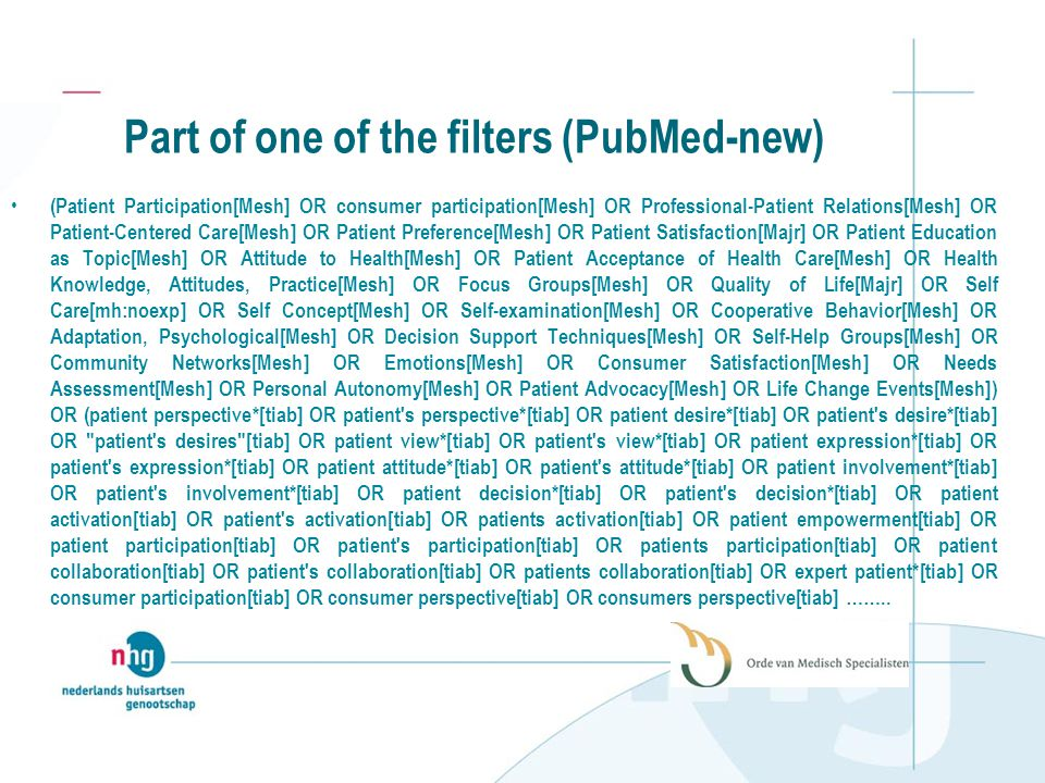 Part of one of the filters (PubMed-new) (Patient Participation[Mesh] OR consumer participation[Mesh] OR Professional-Patient Relations[Mesh] OR Patient-Centered Care[Mesh] OR Patient Preference[Mesh] OR Patient Satisfaction[Majr] OR Patient Education as Topic[Mesh] OR Attitude to Health[Mesh] OR Patient Acceptance of Health Care[Mesh] OR Health Knowledge, Attitudes, Practice[Mesh] OR Focus Groups[Mesh] OR Quality of Life[Majr] OR Self Care[mh:noexp] OR Self Concept[Mesh] OR Self-examination[Mesh] OR Cooperative Behavior[Mesh] OR Adaptation, Psychological[Mesh] OR Decision Support Techniques[Mesh] OR Self-Help Groups[Mesh] OR Community Networks[Mesh] OR Emotions[Mesh] OR Consumer Satisfaction[Mesh] OR Needs Assessment[Mesh] OR Personal Autonomy[Mesh] OR Patient Advocacy[Mesh] OR Life Change Events[Mesh]) OR (patient perspective*[tiab] OR patient s perspective*[tiab] OR patient desire*[tiab] OR patient s desire*[tiab] OR patient s desires [tiab] OR patient view*[tiab] OR patient s view*[tiab] OR patient expression*[tiab] OR patient s expression*[tiab] OR patient attitude*[tiab] OR patient s attitude*[tiab] OR patient involvement*[tiab] OR patient s involvement*[tiab] OR patient decision*[tiab] OR patient s decision*[tiab] OR patient activation[tiab] OR patient s activation[tiab] OR patients activation[tiab] OR patient empowerment[tiab] OR patient participation[tiab] OR patient s participation[tiab] OR patients participation[tiab] OR patient collaboration[tiab] OR patient s collaboration[tiab] OR patients collaboration[tiab] OR expert patient*[tiab] OR consumer participation[tiab] OR consumer perspective[tiab] OR consumers perspective[tiab] ……..