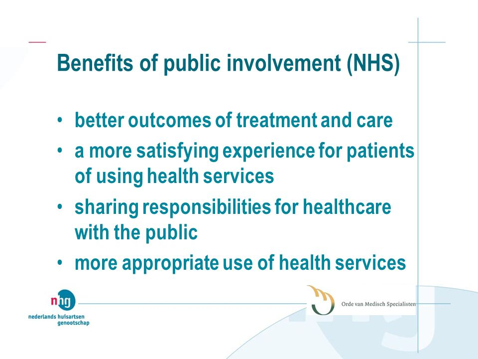 Benefits of public involvement (NHS) better outcomes of treatment and care a more satisfying experience for patients of using health services sharing responsibilities for healthcare with the public more appropriate use of health services