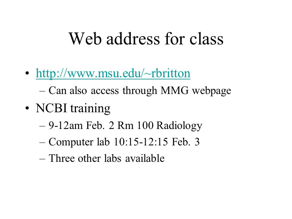 Web address for class http://www.msu.edu/~rbritton –Can also access through MMG webpage NCBI training –9-12am Feb.