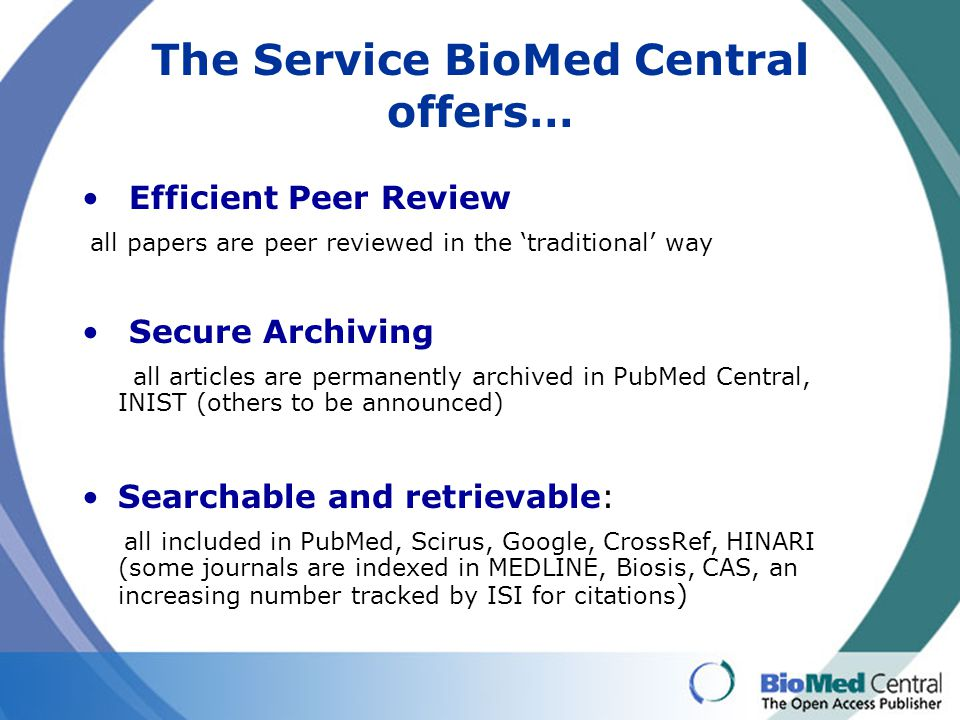 The Service BioMed Central offers… Efficient Peer Review all papers are peer reviewed in the 'traditional' way Secure Archiving all articles are perma