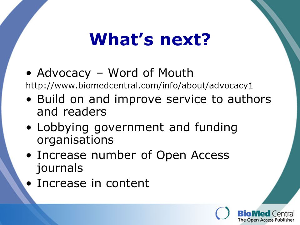 What's next? Advocacy – Word of Mouth http://www.biomedcentral.com/info/about/advocacy1 Build on and improve service to authors and readers Lobbying g