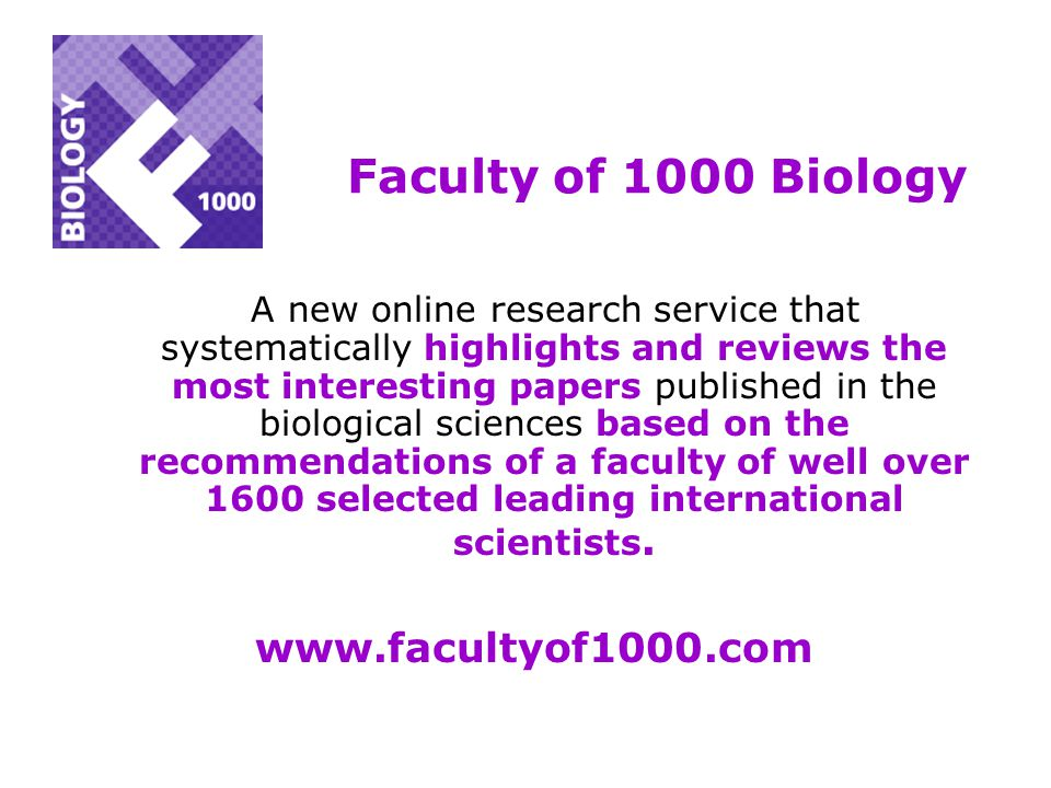 Faculty of 1000 Biology A new online research service that systematically highlights and reviews the most interesting papers published in the biological sciences based on the recommendations of a faculty of well over 1600 selected leading international scientists.