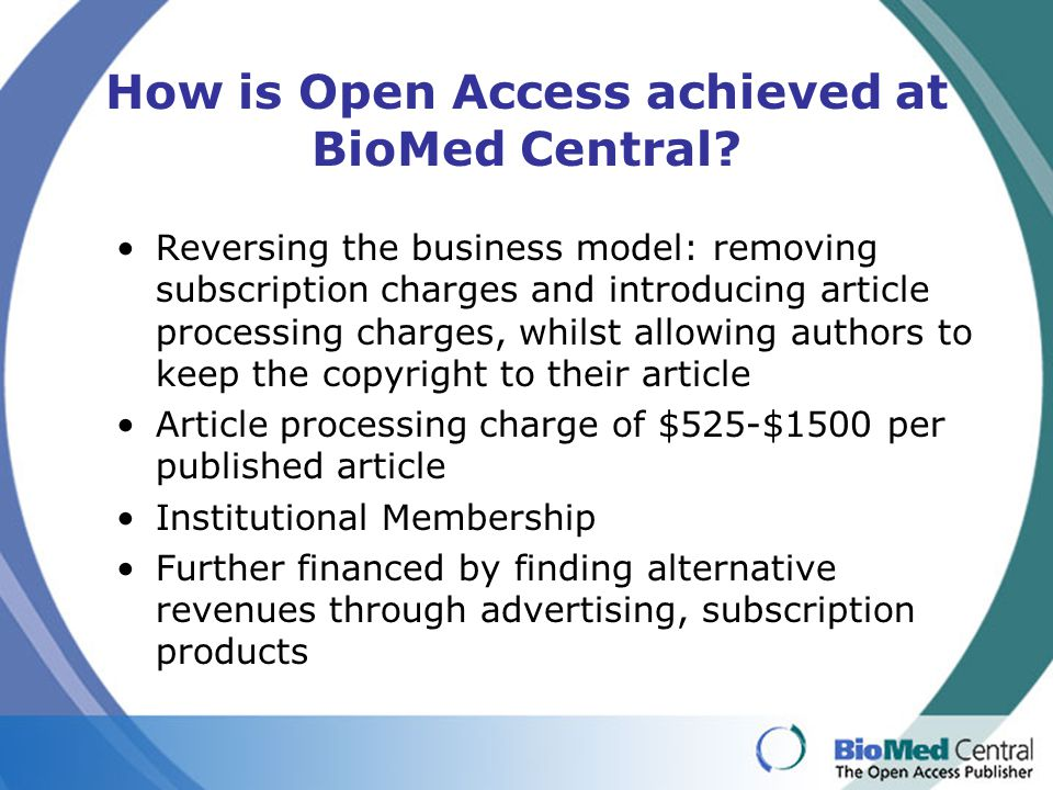 How is Open Access achieved at BioMed Central? Reversing the business model: removing subscription charges and introducing article processing charges,