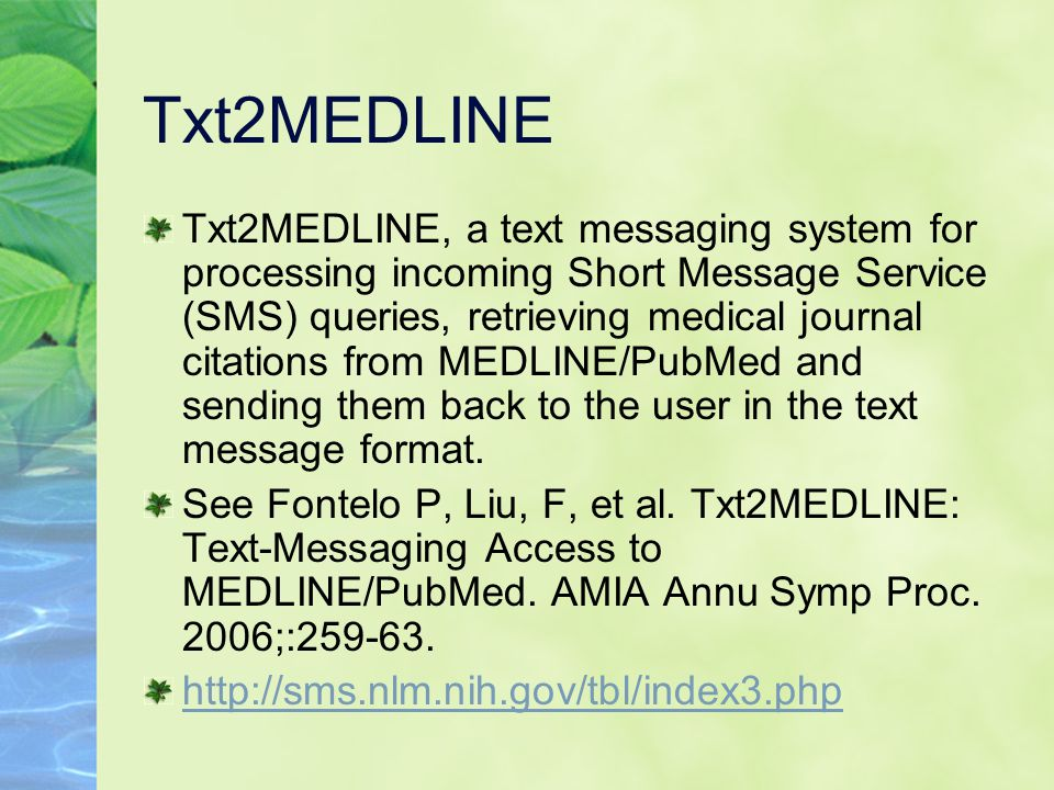 Txt2MEDLINE Txt2MEDLINE, a text messaging system for processing incoming Short Message Service (SMS) queries, retrieving medical journal citations from MEDLINE/PubMed and sending them back to the user in the text message format.