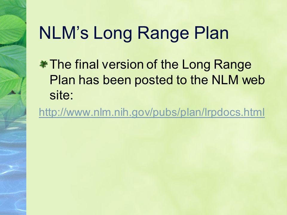 NLM's Long Range Plan The final version of the Long Range Plan has been posted to the NLM web site: http://www.nlm.nih.gov/pubs/plan/lrpdocs.html