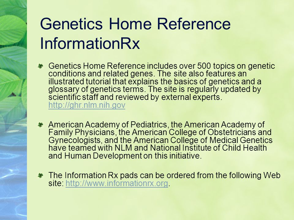 Genetics Home Reference InformationRx Genetics Home Reference includes over 500 topics on genetic conditions and related genes.