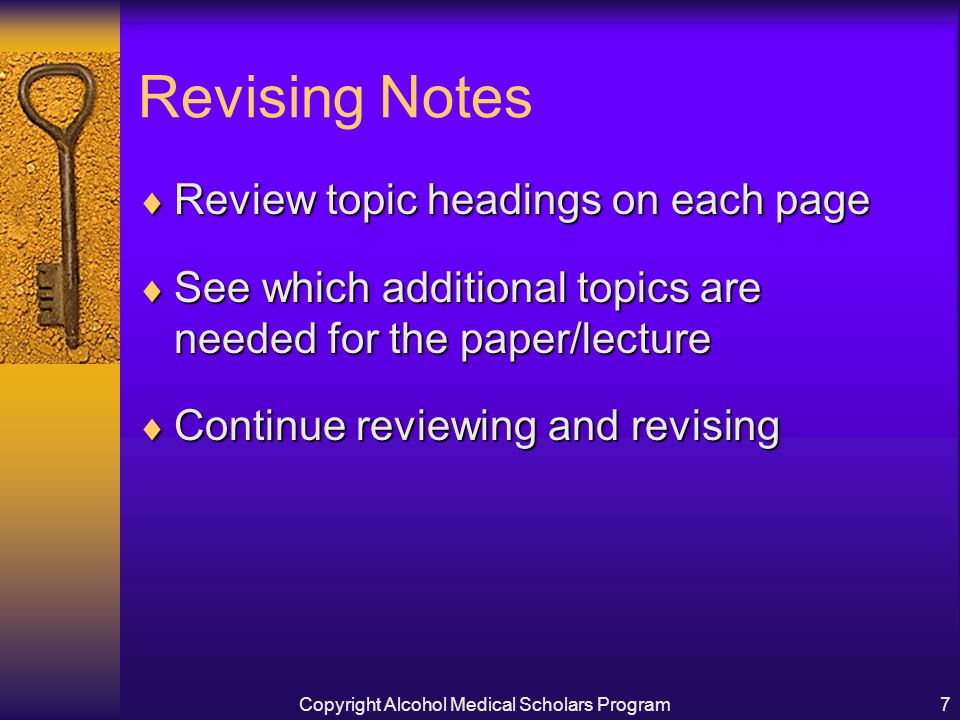 Copyright Alcohol Medical Scholars Program7 Revising Notes  Review topic headings on each page  See which additional topics are needed for the paper/lecture  Continue reviewing and revising