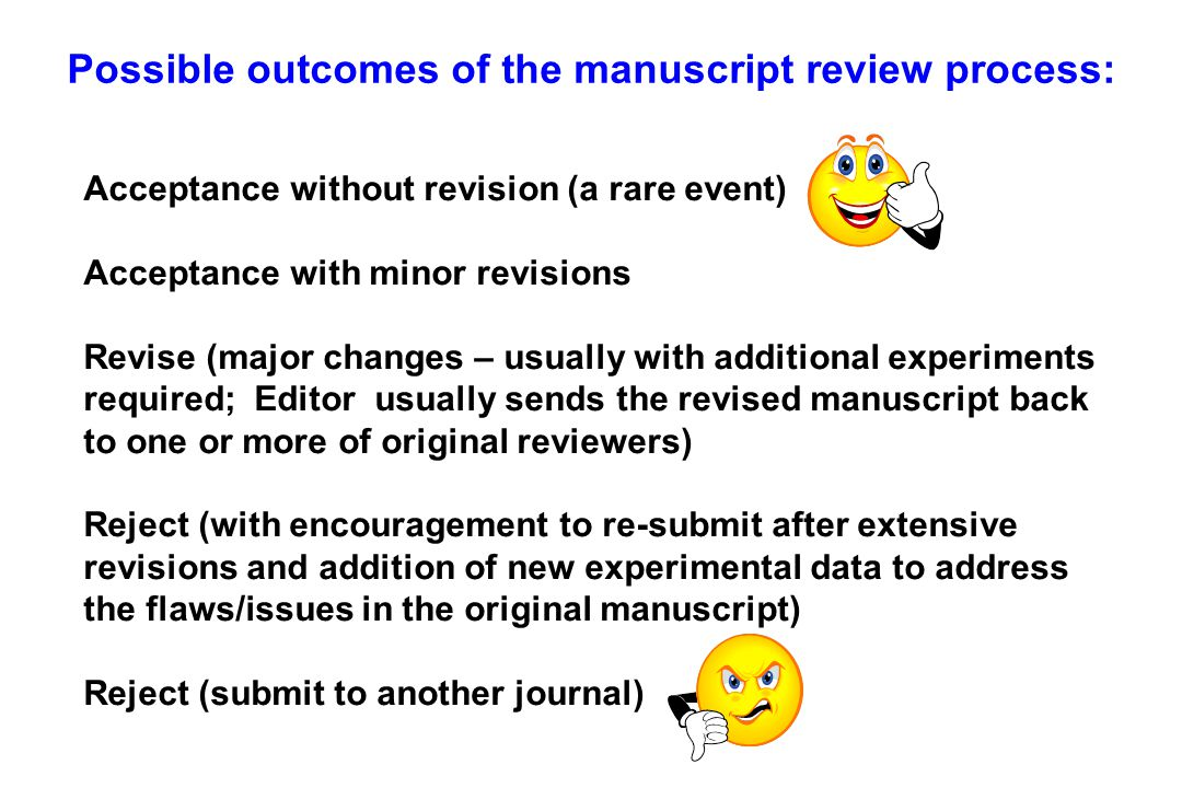Possible outcomes of the manuscript review process: Acceptance without revision (a rare event) Acceptance with minor revisions Revise (major changes – usually with additional experiments required; Editor usually sends the revised manuscript back to one or more of original reviewers) Reject (with encouragement to re-submit after extensive revisions and addition of new experimental data to address the flaws/issues in the original manuscript) Reject (submit to another journal)