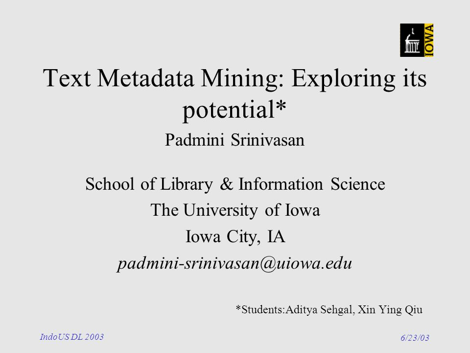 6/23/03 IndoUS DL 2003 Text Metadata Mining: Exploring its potential* Padmini Srinivasan School of Library & Information Science The University of Iowa Iowa City, IA padmini-srinivasan@uiowa.edu *Students:Aditya Sehgal, Xin Ying Qiu
