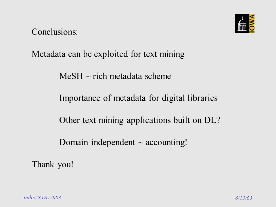 6/23/03 IndoUS DL 2003 Conclusions: Metadata can be exploited for text mining MeSH ~ rich metadata scheme Importance of metadata for digital libraries Other text mining applications built on DL.